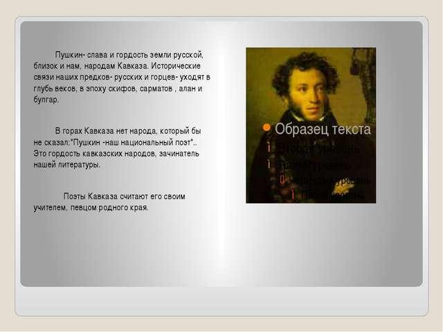 Пушкин- слава и гордость земли русской, близок и нам, народам Кавказа. Истор...