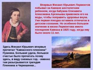 Впервые Михаил Юрьевич Лермонтов побывал на Кавказе шестилетним ребенком, ко