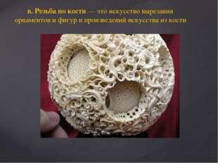 в. Резьба по кости — это искусство вырезания орнаментов и фигур и произведени