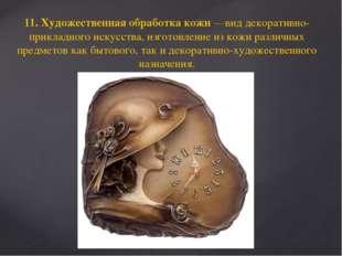 11. Художественная обработка кожи —вид декоративно-прикладного искусства, изг