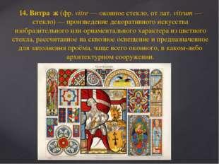 14. Витра́ж (фр.vitre— оконное стекло, от лат.vitrum— стекло)— произведе