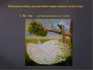 Основные виды декоративно-прикладного искусства: 1. Ба́тик— ручная роспись п