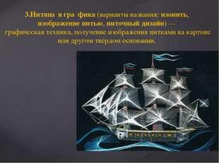3.Нитяна́я гра́фика (варианты названия: изонить, изображение нитью, ниточный