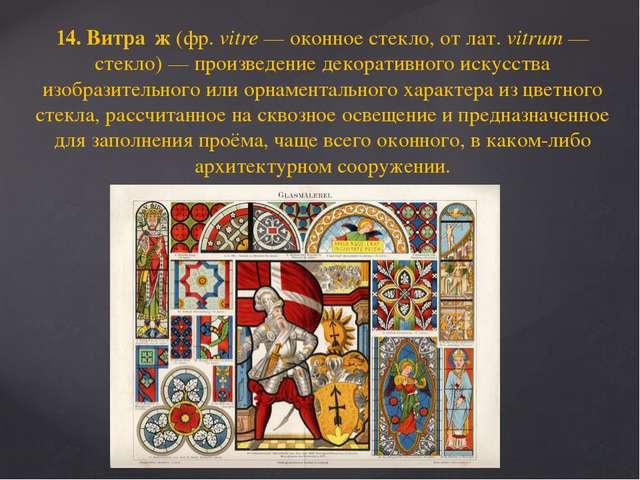 14. Витра́ж (фр.vitre— оконное стекло, от лат.vitrum— стекло)— произведе...
