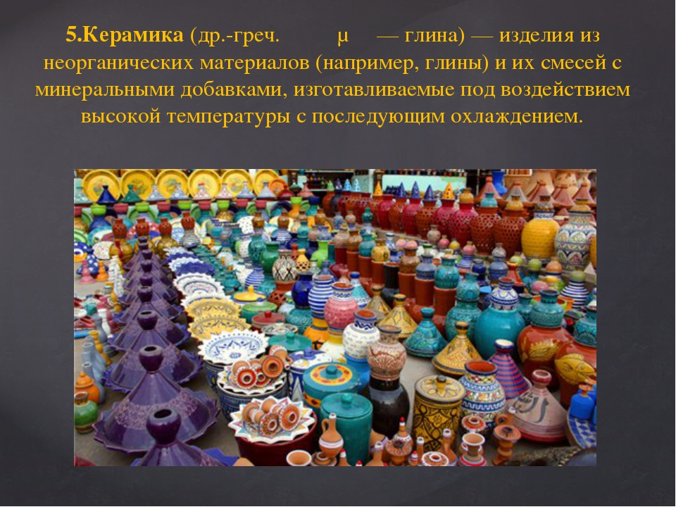 5.Керамика (др.-греч. κέραμος— глина)— изделия из неорганических материалов...