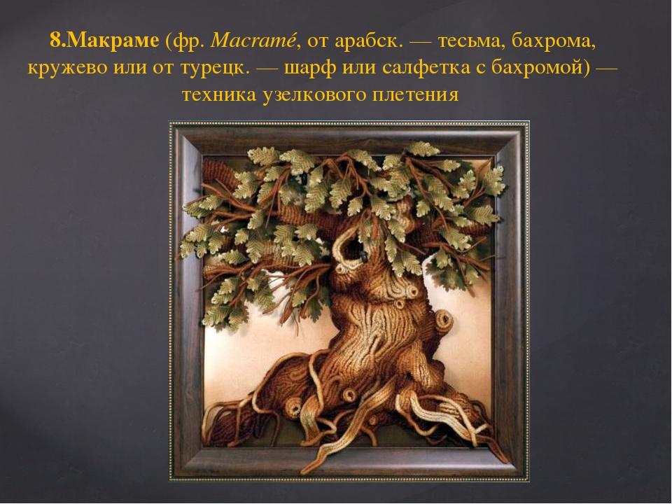 8.Макраме (фр.Macramé, от арабск. — тесьма, бахрома, кружево или от турецк....