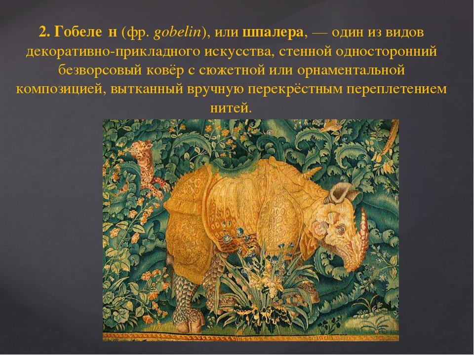 2. Гобеле́н (фр. gobelin), или шпалера,— один из видов декоративно-прикладно...