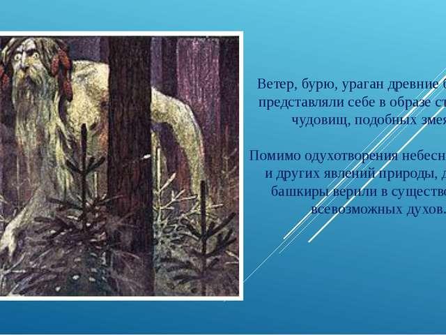 Ветер, бурю, ураган древние башкиры представляли себе в образе страшных чудо...