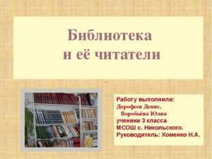 Библиотека и её читатели Работу выполнили: Дорофеев Денис, Воробьёва Юлия уч