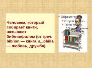 Человека, который собирает книги, называют библиофилом (от греч. biblion — кн