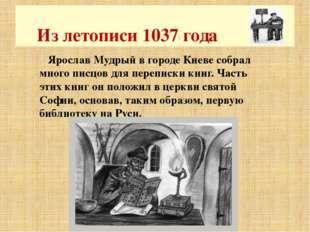 Ярослав Мудрый в городе Киеве собрал много писцов для переписки книг. Часть