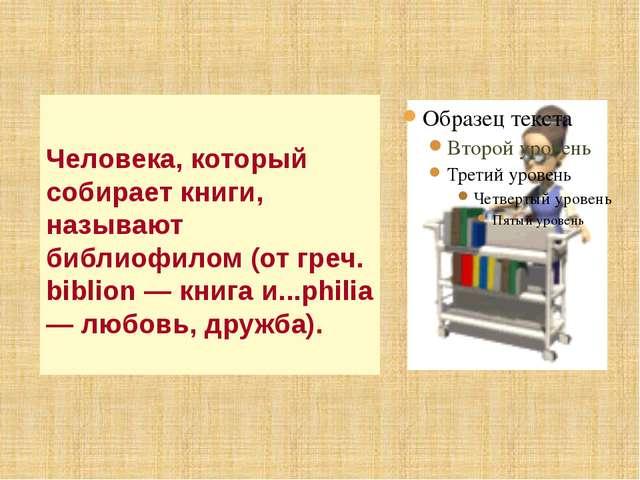 Человека, который собирает книги, называют библиофилом (от греч. biblion — кн...