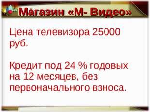 Цена телевизора 25000 руб. Кредит под 24 % годовых на 12 месяцев, без первона