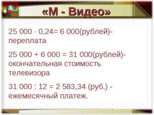 25 000 · 0,24= 6 000(рублей)- переплата 25 000 + 6 000 = 31 000(рублей)- окон
