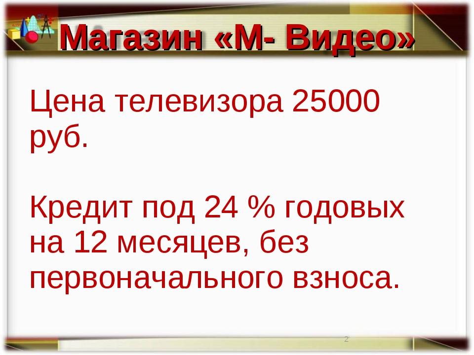 Цена телевизора 25000 руб. Кредит под 24 % годовых на 12 месяцев, без первона...