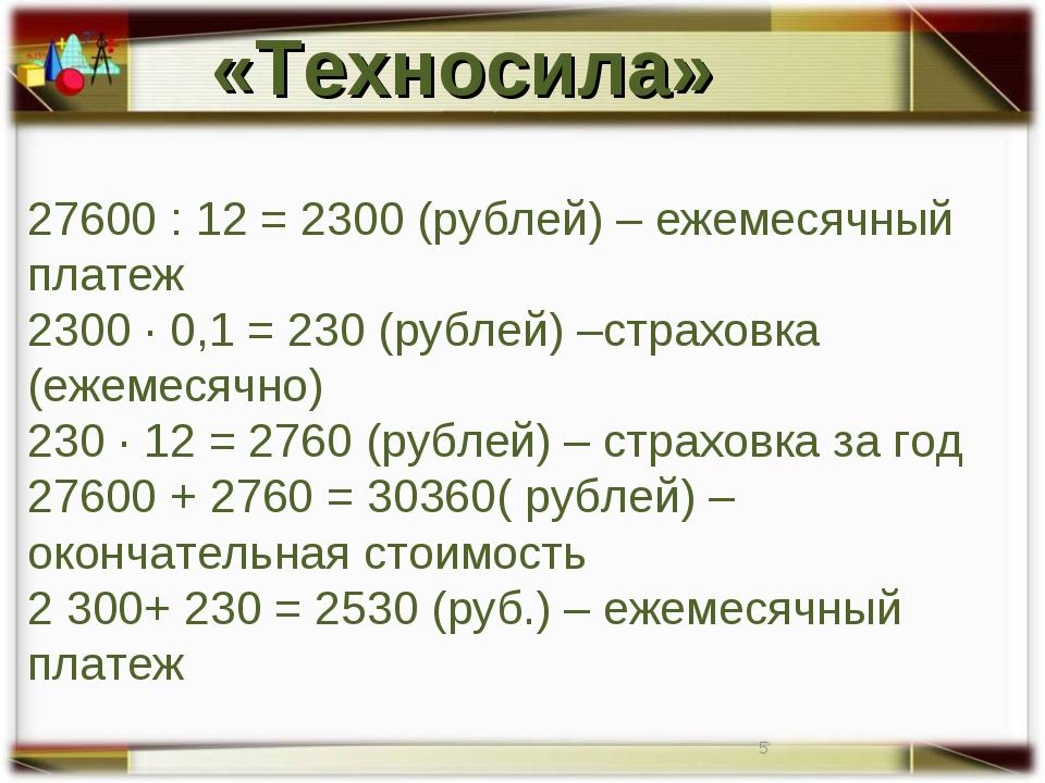 27600 : 12 = 2300 (рублей) – ежемесячный платеж 2300 · 0,1 = 230 (рублей) –ст...
