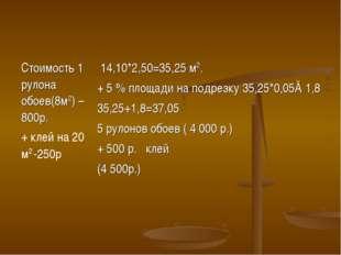 Стоимость 1 рулона обоев(8м2) – 800р. + клей на 20 м2 -250р 14,10*2,50=35,25