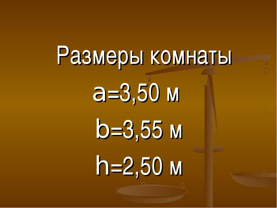 Размеры комнаты a=3,50 м b=3,55 м h=2,50 м