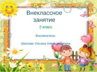 Внеклассное занятие 2 класс Воспитатель: Шатских Оксана Александровна http://