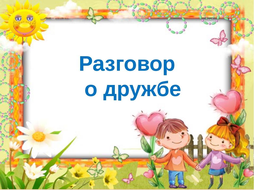 Разговор о дружбе http://goldina-myclas.ucoz.ru/.