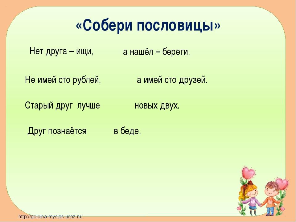 «Собери пословицы» Нет друга – ищи, а нашёл – береги. Не имей сто рублей, Ста...
