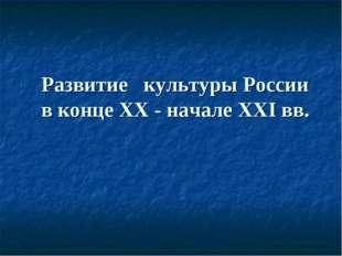 Развитие культуры России в конце ХХ - начале XXI вв.