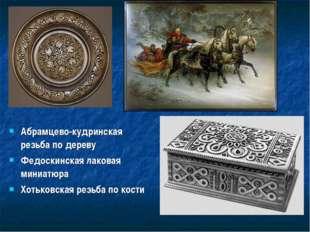Абрамцево-кудринская резьба по дереву Федоскинская лаковая миниатюра Хотьковс