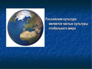 Российская культура является частью культуры глобального мира