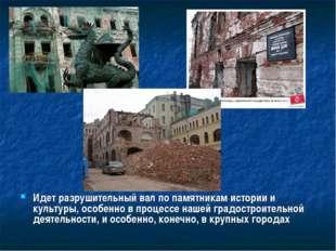 Идет разрушительный вал по памятникам истории и культуры, особенно в процессе