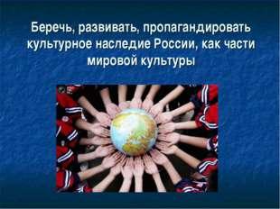 Беречь, развивать, пропагандировать культурное наследие России, как части мир