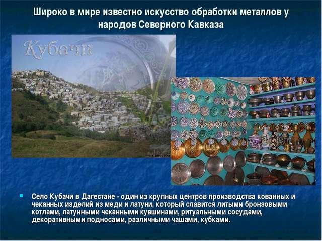 Широко в мире известно искусство обработки металлов у народов Северного Кавка...