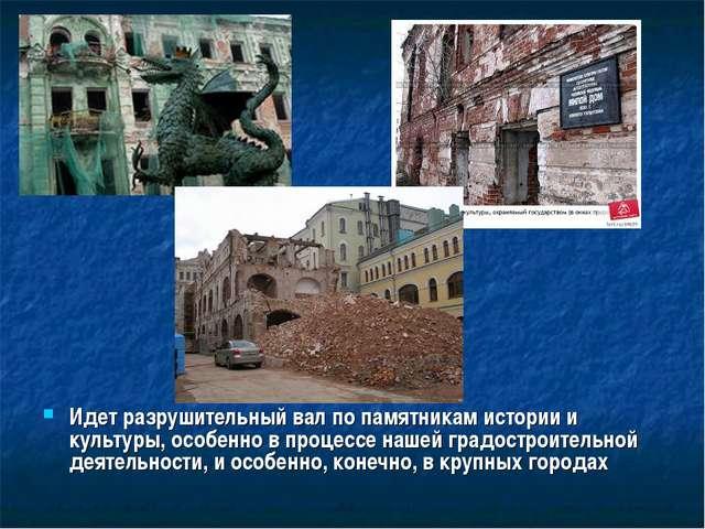 Идет разрушительный вал по памятникам истории и культуры, особенно в процессе...