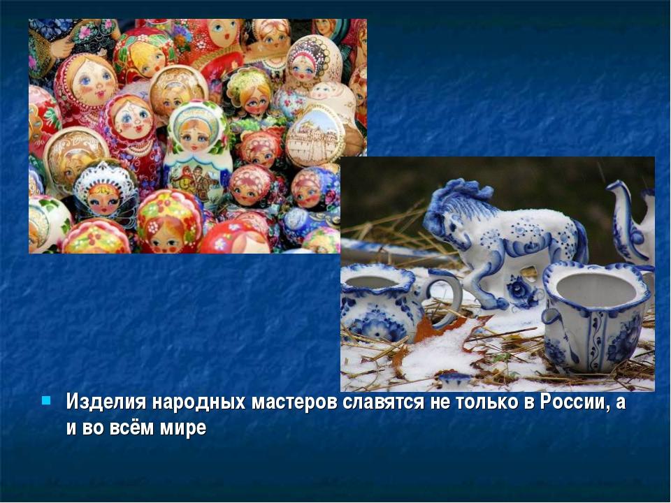 Изделия народных мастеров славятся не только в России, а и во всём мире