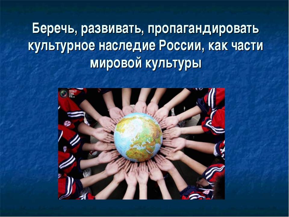 Беречь, развивать, пропагандировать культурное наследие России, как части мир...