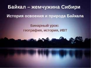 Байкал – жемчужина Сибири История освоения и природа Байкала Бинарный урок: г