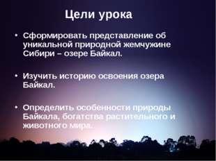 Цели урока Сформировать представление об уникальной природной жемчужине Сибир