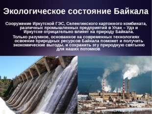 Экологическое состояние Байкала Сооружение Иркутской ГЭС, Селенгинского карто