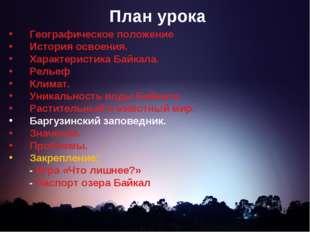 План урока Географическое положение История освоения. Характеристика Байкала.