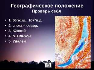 Географическое положение Проверь себя 1. 53°ю.ш., 107°в.д. 2. с юга – север.