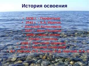 История освоения 1638 г. - Перфильев 1643 г. – К.А. Иванов Василий Колесников