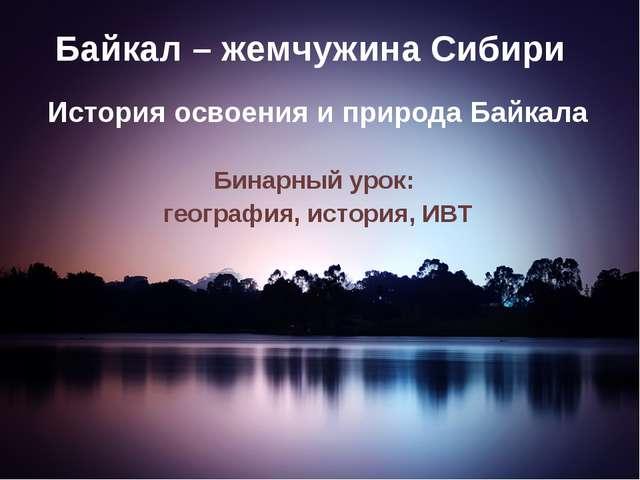 Байкал – жемчужина Сибири История освоения и природа Байкала Бинарный урок: г...