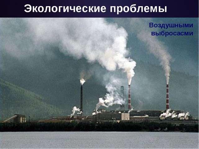 Экологические проблемы Воздушными выбросасми