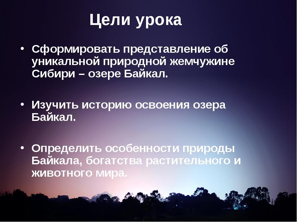 Цели урока Сформировать представление об уникальной природной жемчужине Сибир...