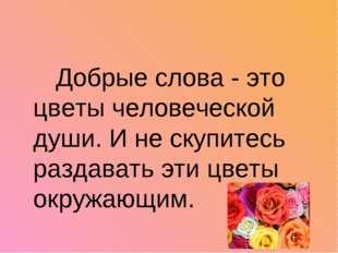 Добрые слова - это цветы человеческой души. И не скупитесь раздавать эти цве