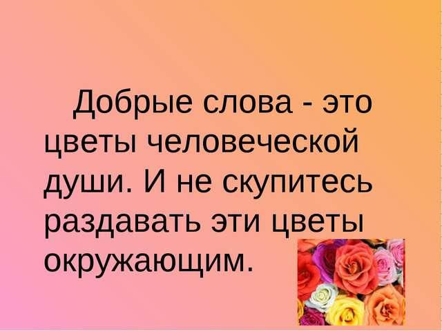 Добрые слова - это цветы человеческой души. И не скупитесь раздавать эти цве...