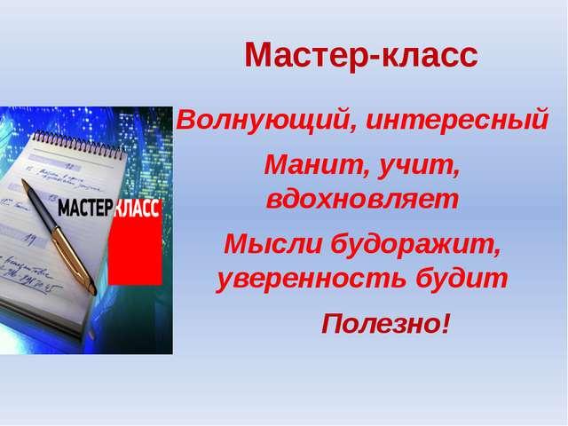 Мастер-класс Волнующий, интересный Манит, учит, вдохновляет Мысли будоражит,...