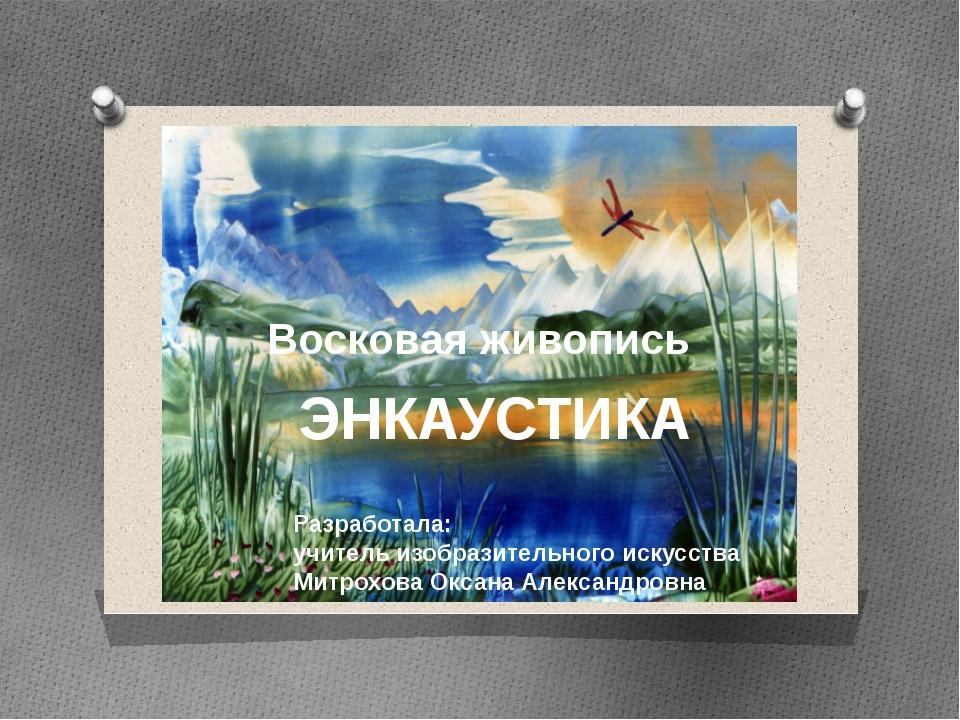 Восковая живопись ЭНКАУСТИКА Разработала: учитель изобразительного искусства...