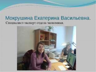 Мокрушина Екатерина Васильевна. Специалист-эксперт отдела экономики.