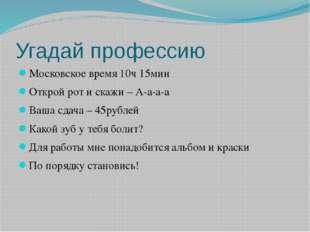 Угадай профессию Московское время 10ч 15мин Открой рот и скажи – А-а-а-а Ваша