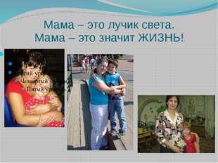 Мама – это лучик света. Мама – это значит ЖИЗНЬ!